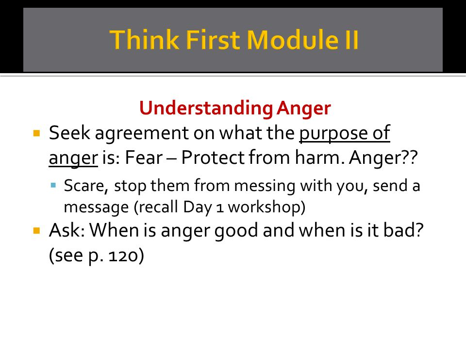 Understanding Anger  Seek agreement on what the purpose of anger is: Fear – Protect from harm. Anger??  Scare, stop them from messing with you, send