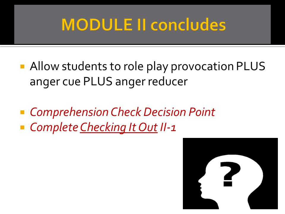  Allow students to role play provocation PLUS anger cue PLUS anger reducer  Comprehension Check Decision Point  Complete Checking It Out II-1