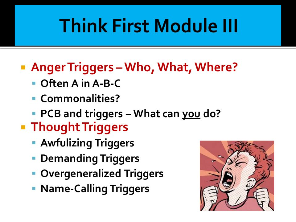  Anger Triggers – Who, What, Where?  Often A in A-B-C  Commonalities?  PCB and triggers – What can you do?  Thought Triggers  Awfulizing Trigger