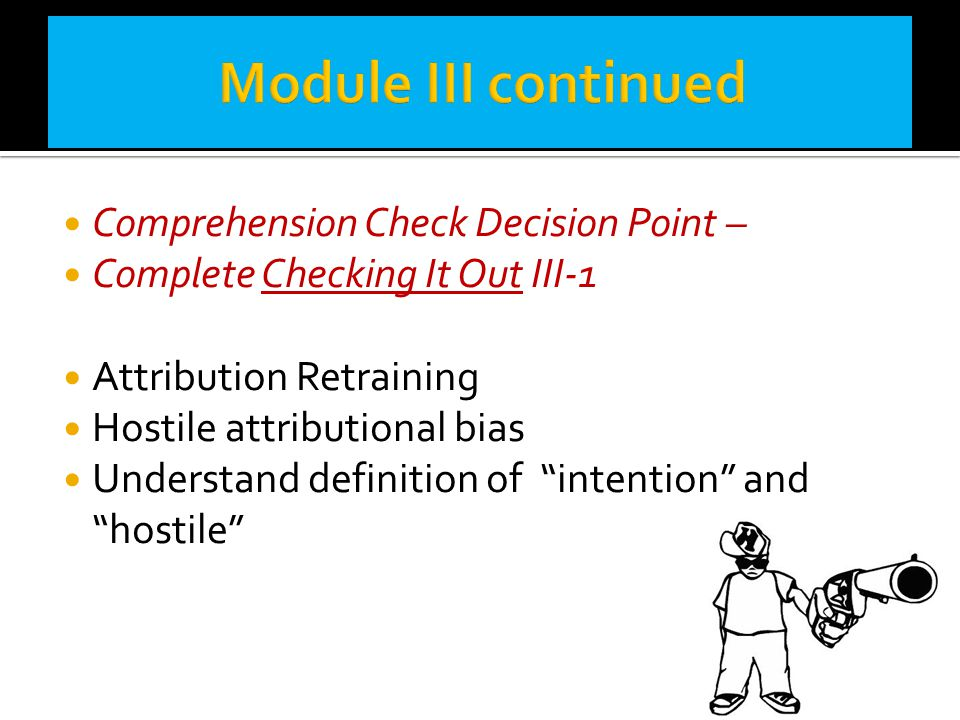 """Comprehension Check Decision Point – Complete Checking It Out III-1 Attribution Retraining Hostile attributional bias Understand definition of """"intent"""