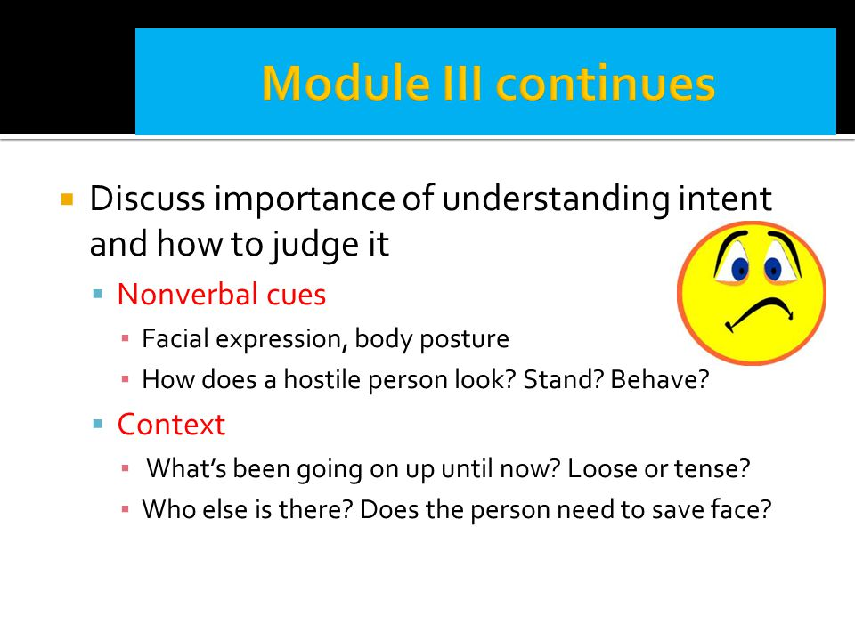  Discuss importance of understanding intent and how to judge it  Nonverbal cues ▪ Facial expression, body posture ▪ How does a hostile person look?