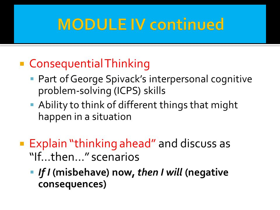  Consequential Thinking  Part of George Spivack's interpersonal cognitive problem-solving (ICPS) skills  Ability to think of different things that