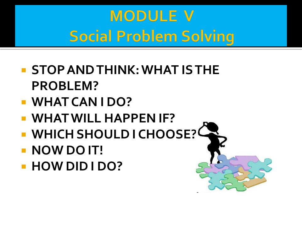  STOP AND THINK: WHAT IS THE PROBLEM?  WHAT CAN I DO?  WHAT WILL HAPPEN IF?  WHICH SHOULD I CHOOSE?  NOW DO IT!  HOW DID I DO?