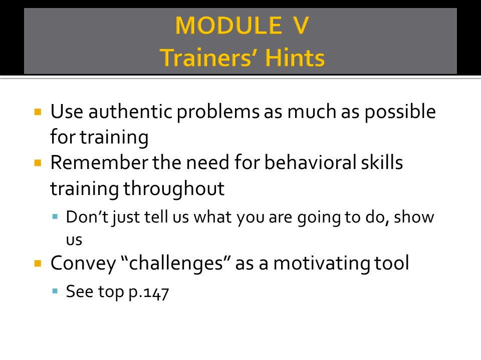  Use authentic problems as much as possible for training  Remember the need for behavioral skills training throughout  Don't just tell us what you