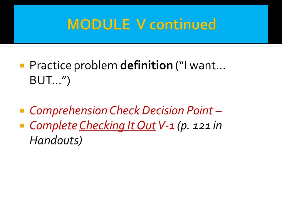 """ Practice problem definition (""""I want… BUT…"""")  Comprehension Check Decision Point –  Complete Checking It Out V-1 (p. 121 in Handouts)"""