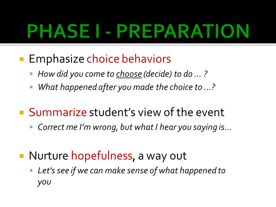  Emphasize choice behaviors  How did you come to choose (decide) to do … ?  What happened after you made the choice to …?  Summarize student's vie