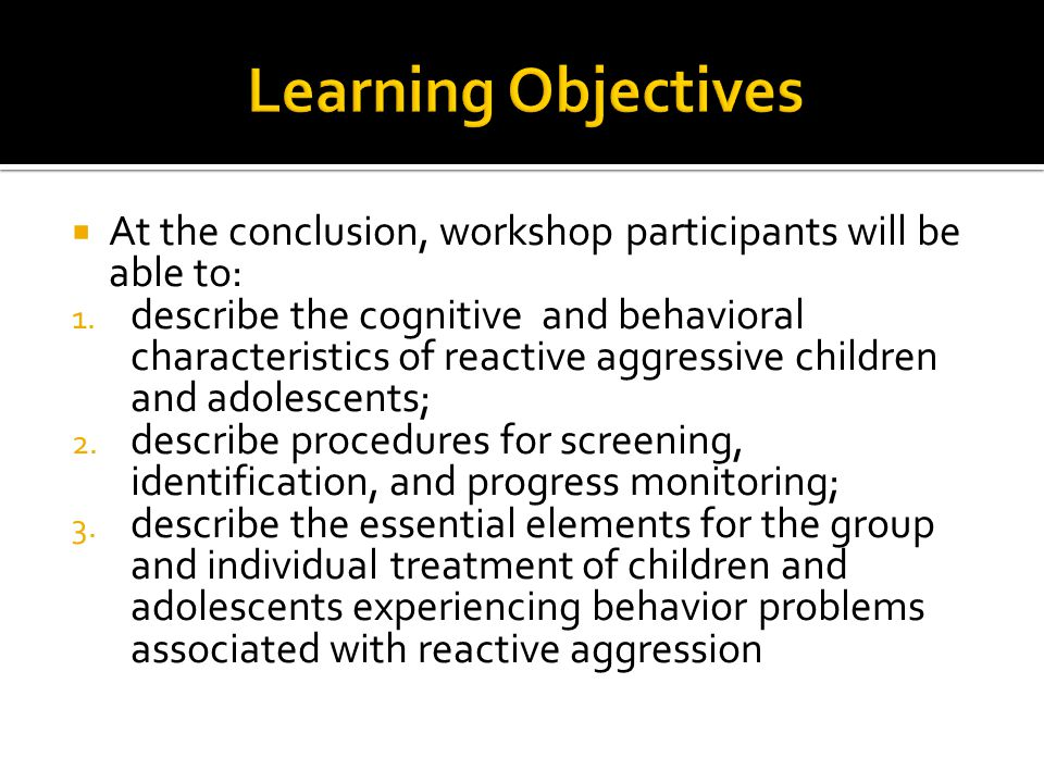  At the conclusion, workshop participants will be able to: 1. describe the cognitive and behavioral characteristics of reactive aggressive children a