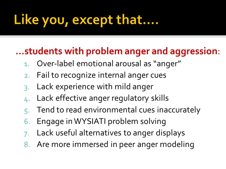 """…students with problem anger and aggression: 1. Over-label emotional arousal as """"anger"""" 2. Fail to recognize internal anger cues 3. Lack experience wi"""