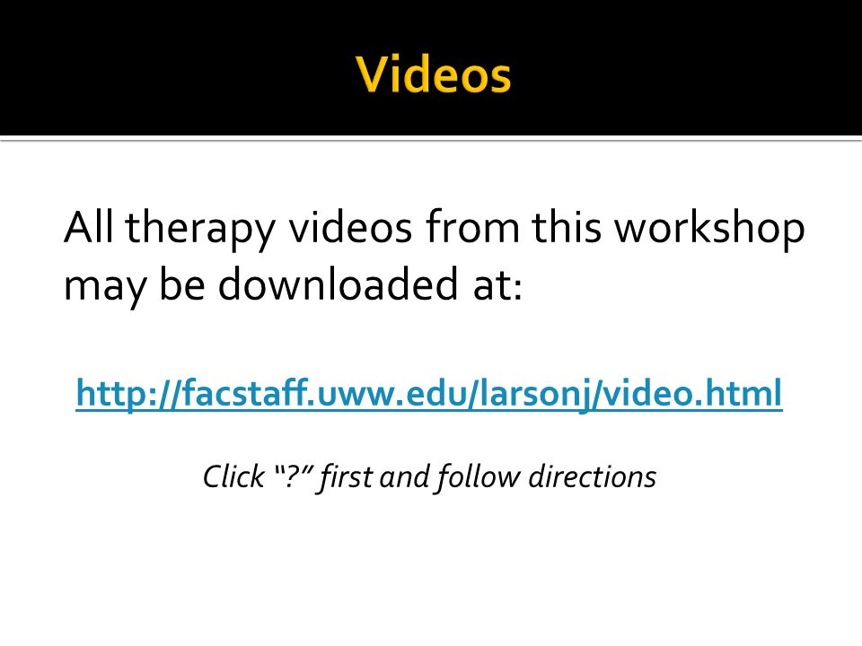 """All therapy videos from this workshop may be downloaded at: http://facstaff.uww.edu/larsonj/video.html Click """"?"""" first and follow directions"""