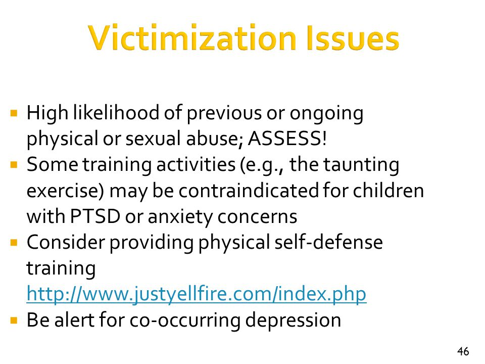 46 Victimization Issues  High likelihood of previous or ongoing physical or sexual abuse; ASSESS!  Some training activities (e.g., the taunting exer
