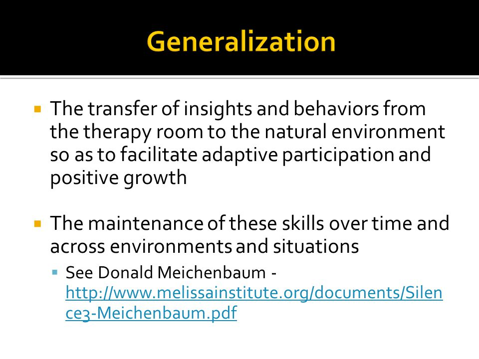  The transfer of insights and behaviors from the therapy room to the natural environment so as to facilitate adaptive participation and positive grow