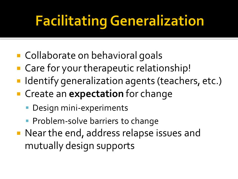  Collaborate on behavioral goals  Care for your therapeutic relationship!  Identify generalization agents (teachers, etc.)  Create an expectation