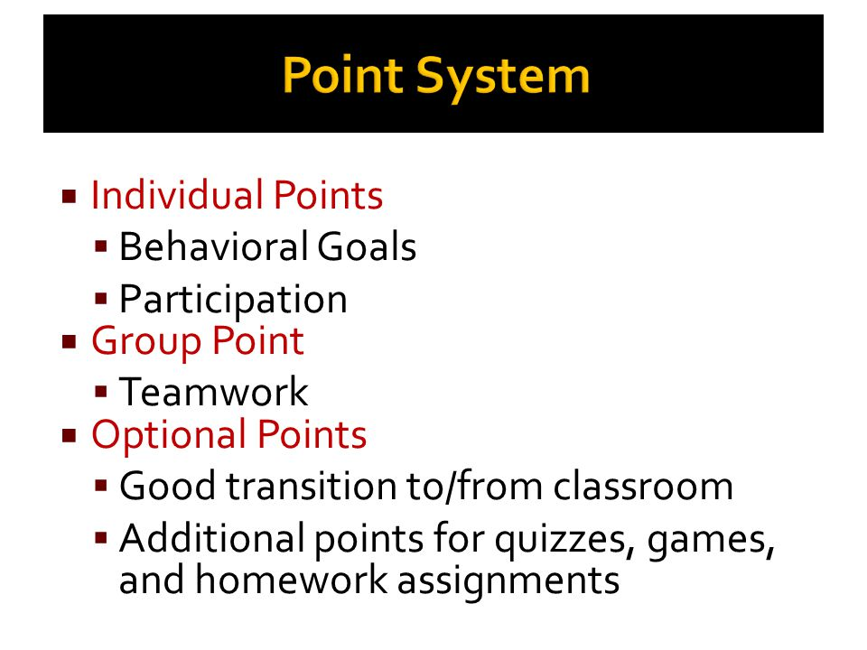 Point System  Individual Points  Behavioral Goals  Participation  Group Point  Teamwork  Optional Points  Good transition to/from classroom  A