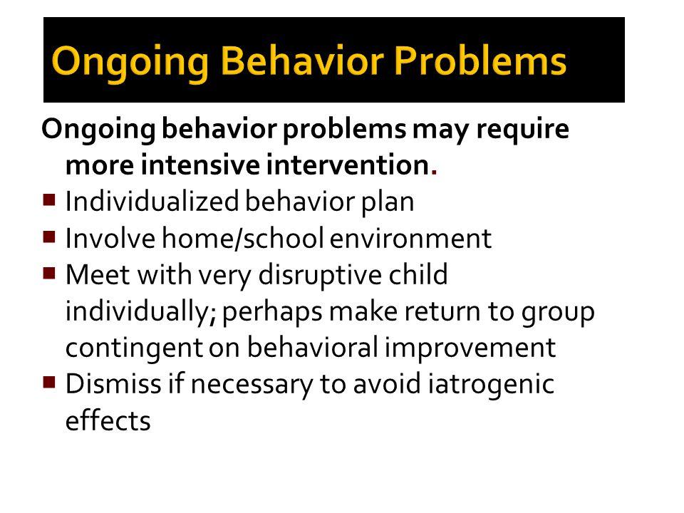 Ongoing Behavior Problems Ongoing behavior problems may require more intensive intervention.  Individualized behavior plan  Involve home/school envi