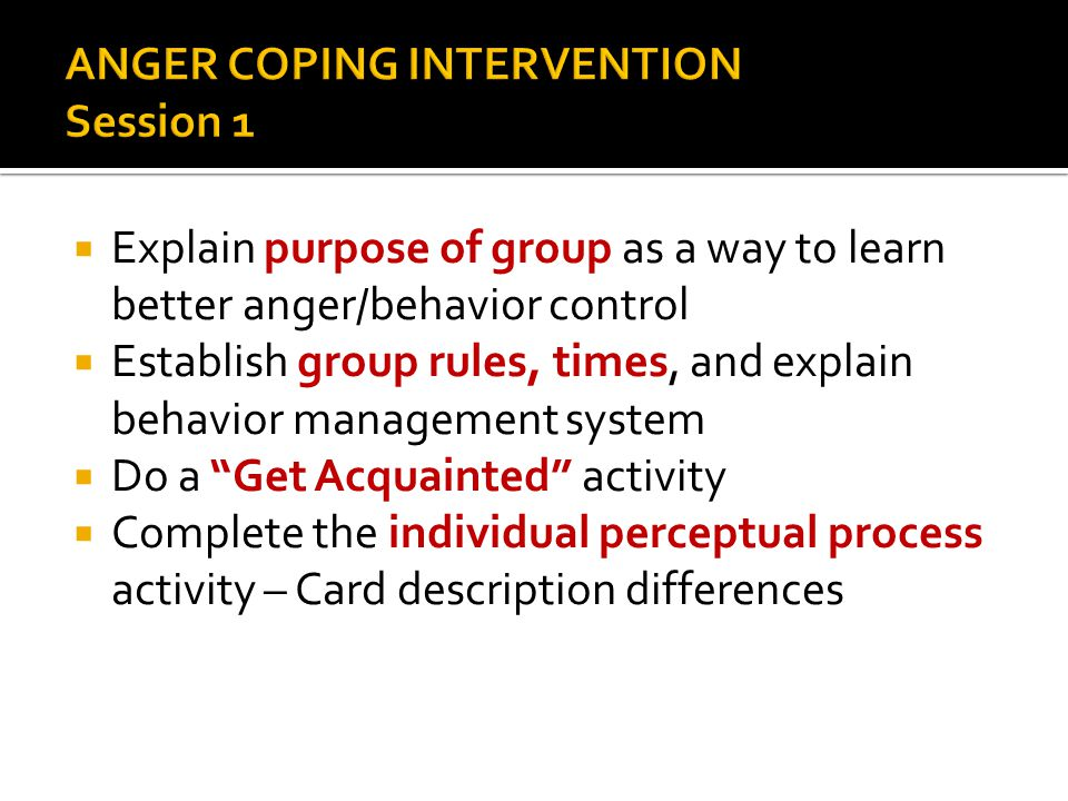  Explain purpose of group as a way to learn better anger/behavior control  Establish group rules, times, and explain behavior management system  Do