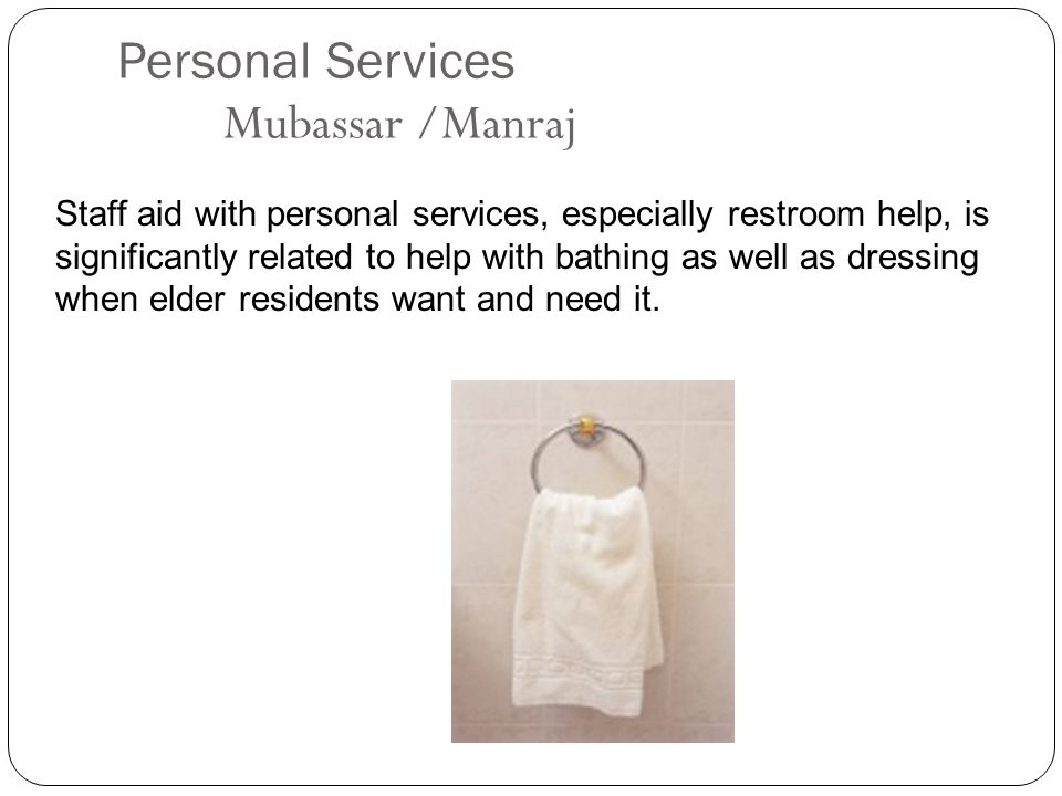 Personal Services Mubassar /Manraj Staff aid with personal services, especially restroom help, is significantly related to help with bathing as well as dressing when elder residents want and need it.
