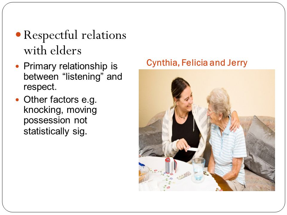 Cynthia, Felicia and Jerry Respectful relations with elders Primary relationship is between listening and respect.