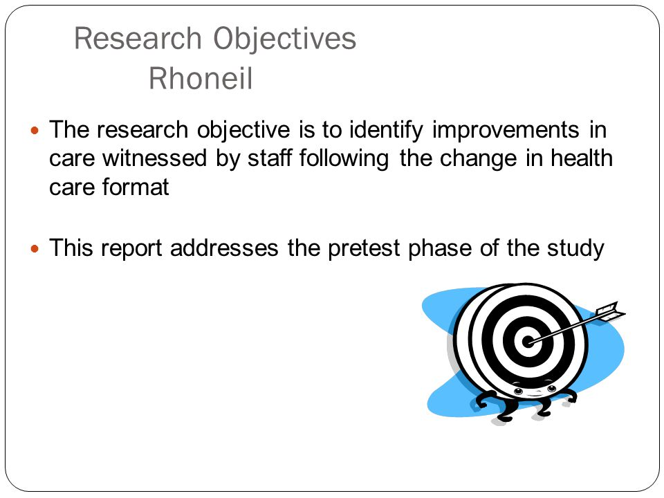 Research Objectives Rhoneil The research objective is to identify improvements in care witnessed by staff following the change in health care format This report addresses the pretest phase of the study