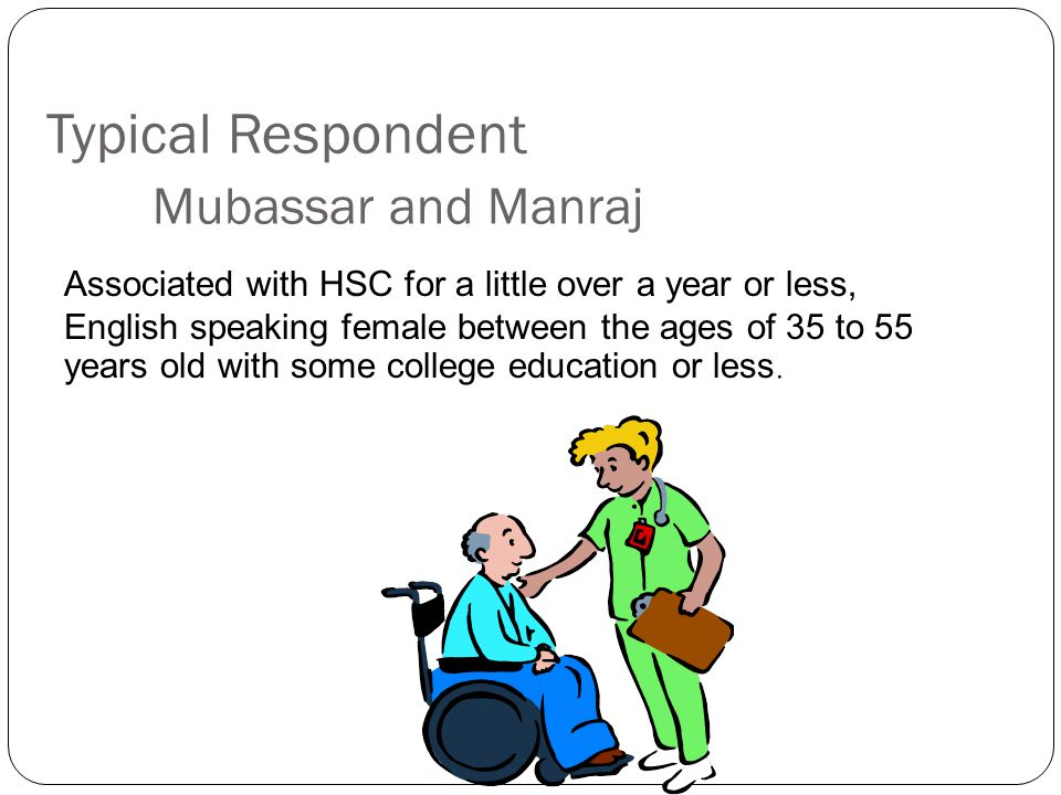 Typical Respondent Mubassar and Manraj Associated with HSC for a little over a year or less, English speaking female between the ages of 35 to 55 years old with some college education or less.