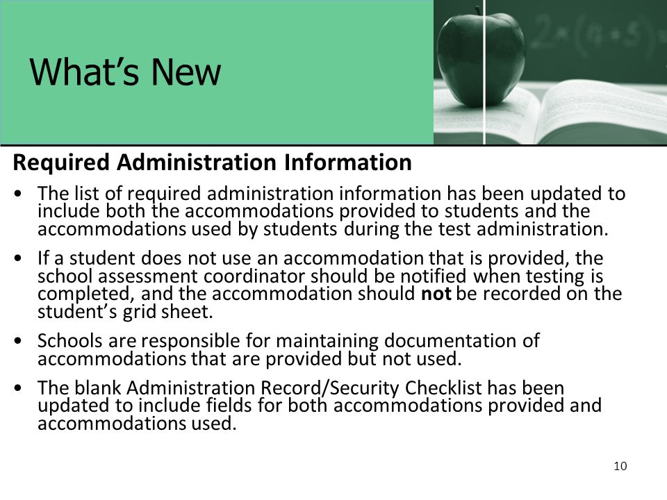 10 What's New Required Administration Information The list of required administration information has been updated to include both the accommodations provided to students and the accommodations used by students during the test administration.