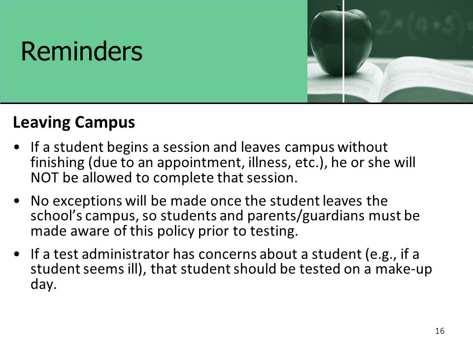 16 Reminders Leaving Campus If a student begins a session and leaves campus without finishing (due to an appointment, illness, etc.), he or she will NOT be allowed to complete that session.