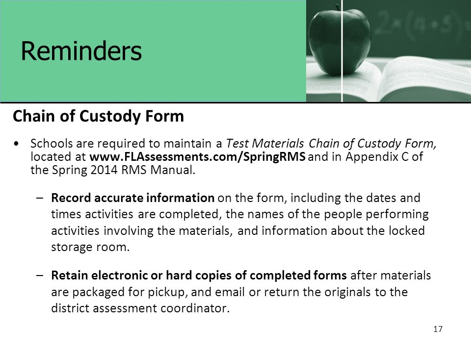 17 Reminders Chain of Custody Form Schools are required to maintain a Test Materials Chain of Custody Form, located at www.FLAssessments.com/SpringRMS