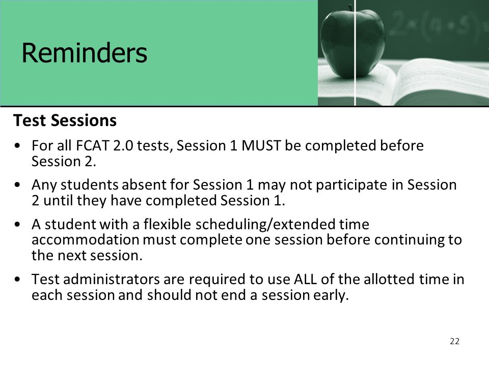 22 Reminders Test Sessions For all FCAT 2.0 tests, Session 1 MUST be completed before Session 2. Any students absent for Session 1 may not participate