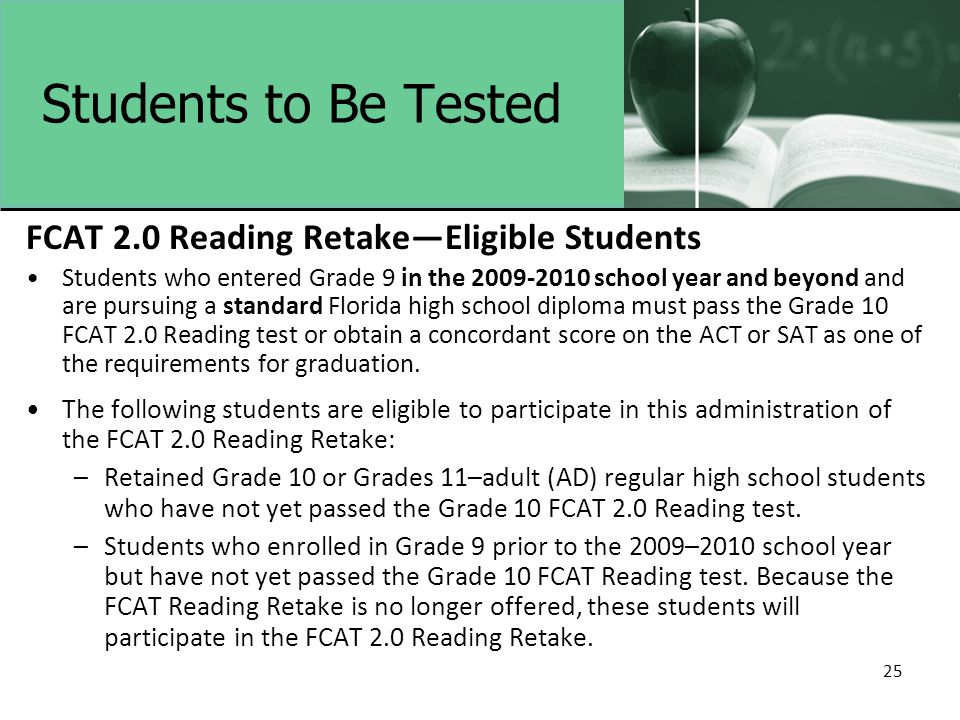 25 Students to Be Tested FCAT 2.0 Reading Retake—Eligible Students Students who entered Grade 9 in the 2009-2010 school year and beyond and are pursuing a standard Florida high school diploma must pass the Grade 10 FCAT 2.0 Reading test or obtain a concordant score on the ACT or SAT as one of the requirements for graduation.