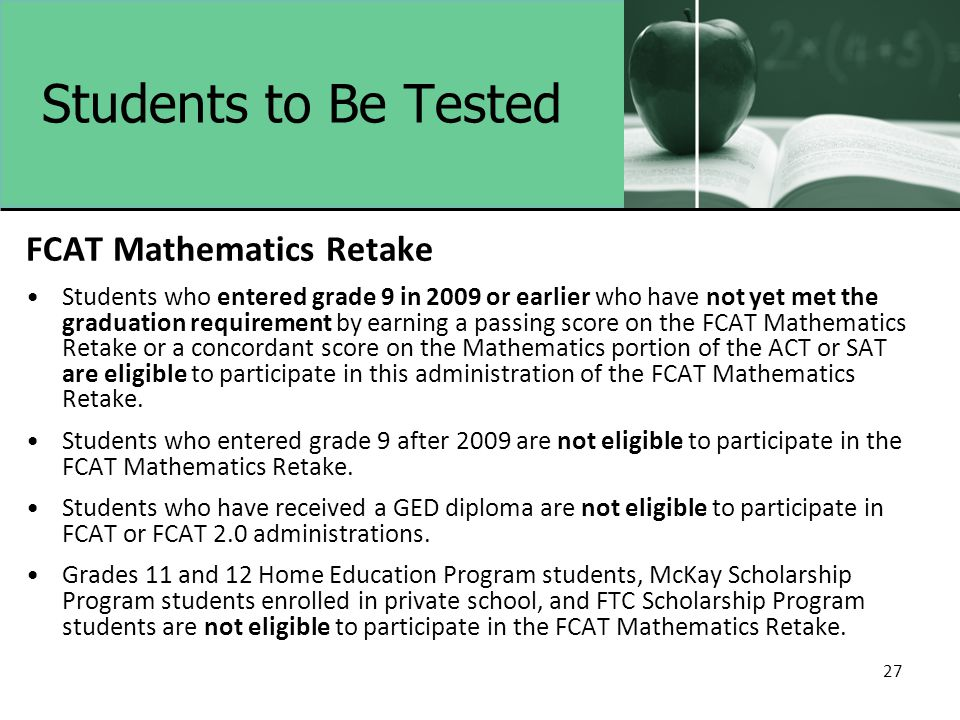Students to Be Tested FCAT Mathematics Retake Students who entered grade 9 in 2009 or earlier who have not yet met the graduation requirement by earni
