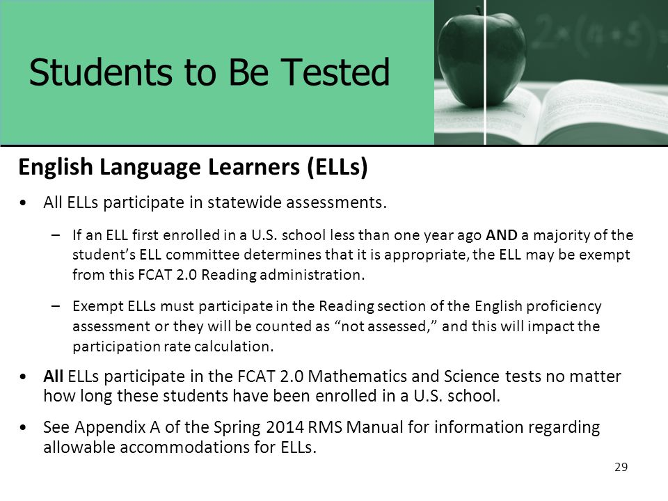 29 Students to Be Tested English Language Learners (ELLs) All ELLs participate in statewide assessments. –If an ELL first enrolled in a U.S. school le