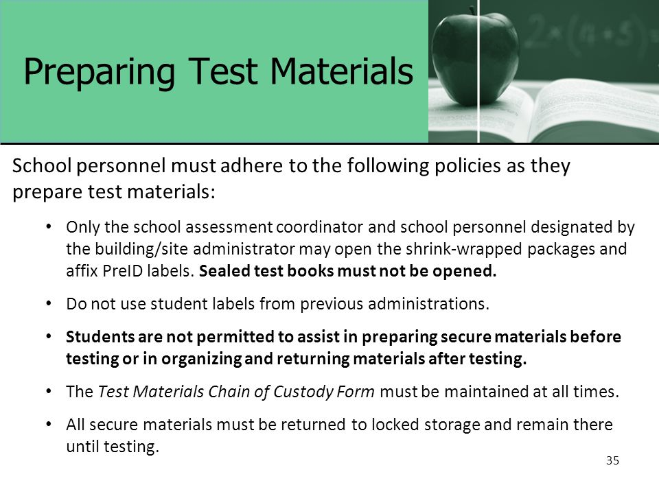 35 Preparing Test Materials School personnel must adhere to the following policies as they prepare test materials: Only the school assessment coordina