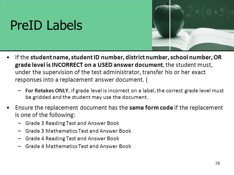 38 PreID Labels If the student name, student ID number, district number, school number, OR grade level is INCORRECT on a USED answer document, the stu
