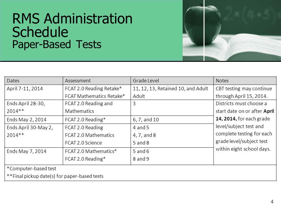 4 RMS Administration Schedule Paper-Based Tests DatesAssessmentGrade LevelNotes April 7-11, 2014 FCAT 2.0 Reading Retake* FCAT Mathematics Retake* 11,