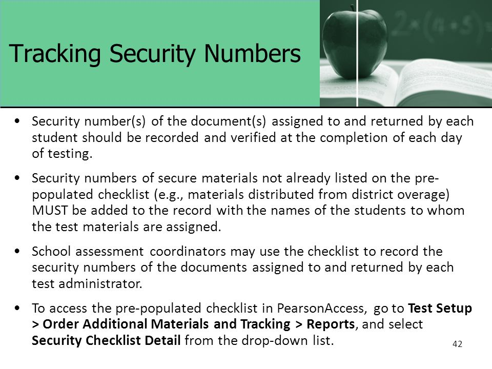 42 Tracking Security Numbers Security number(s) of the document(s) assigned to and returned by each student should be recorded and verified at the completion of each day of testing.