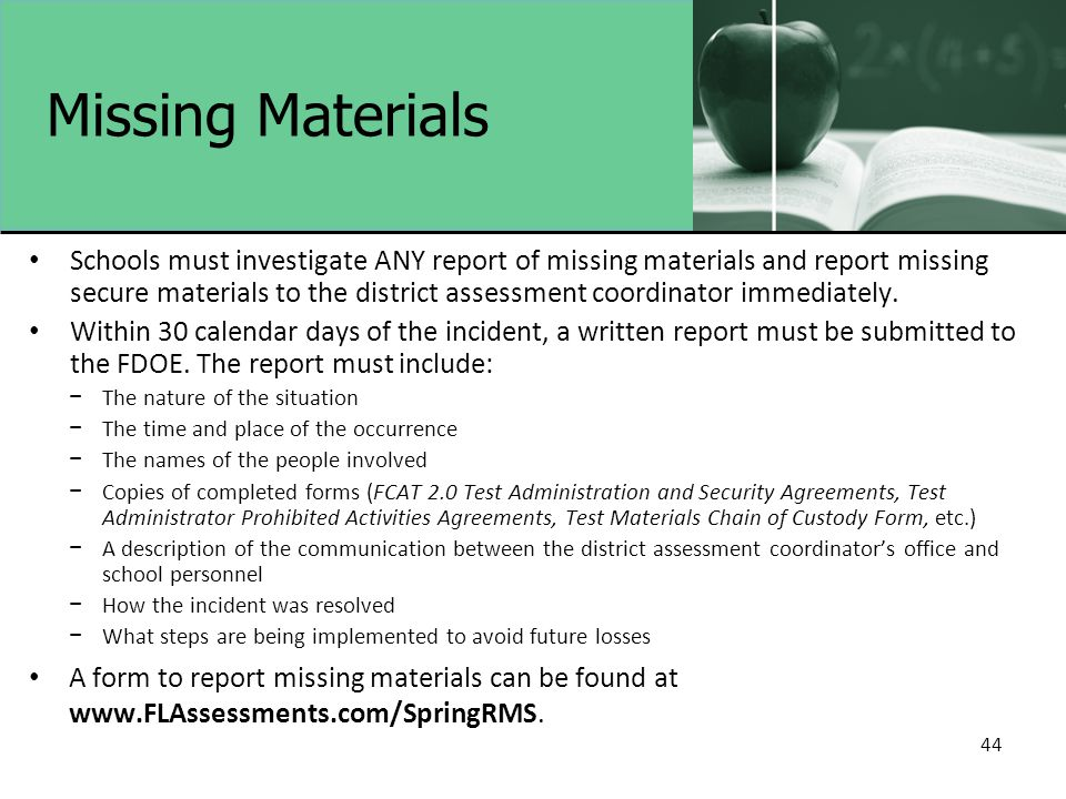 44 Missing Materials Schools must investigate ANY report of missing materials and report missing secure materials to the district assessment coordinat