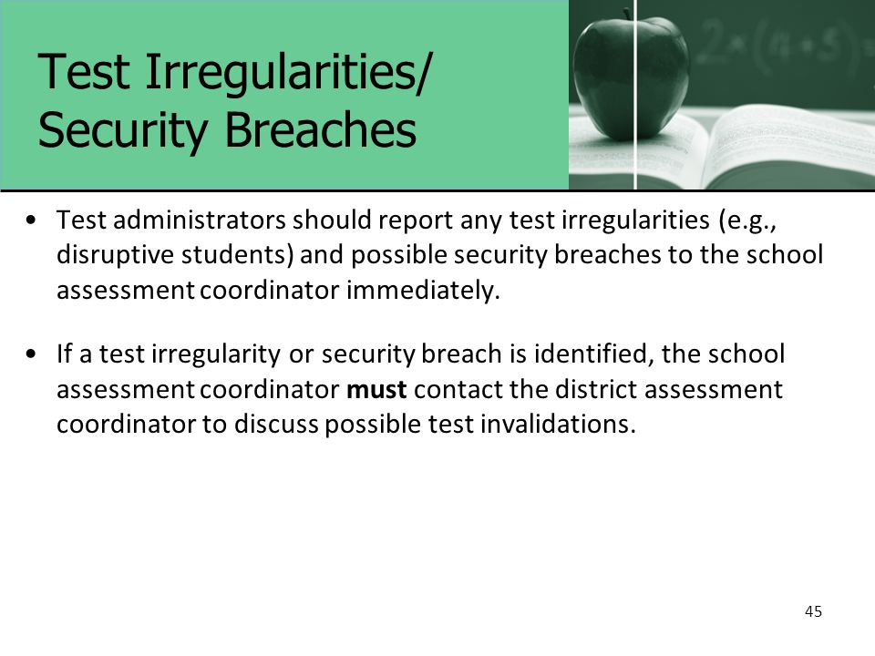 Test Irregularities/ Security Breaches Test administrators should report any test irregularities (e.g., disruptive students) and possible security bre