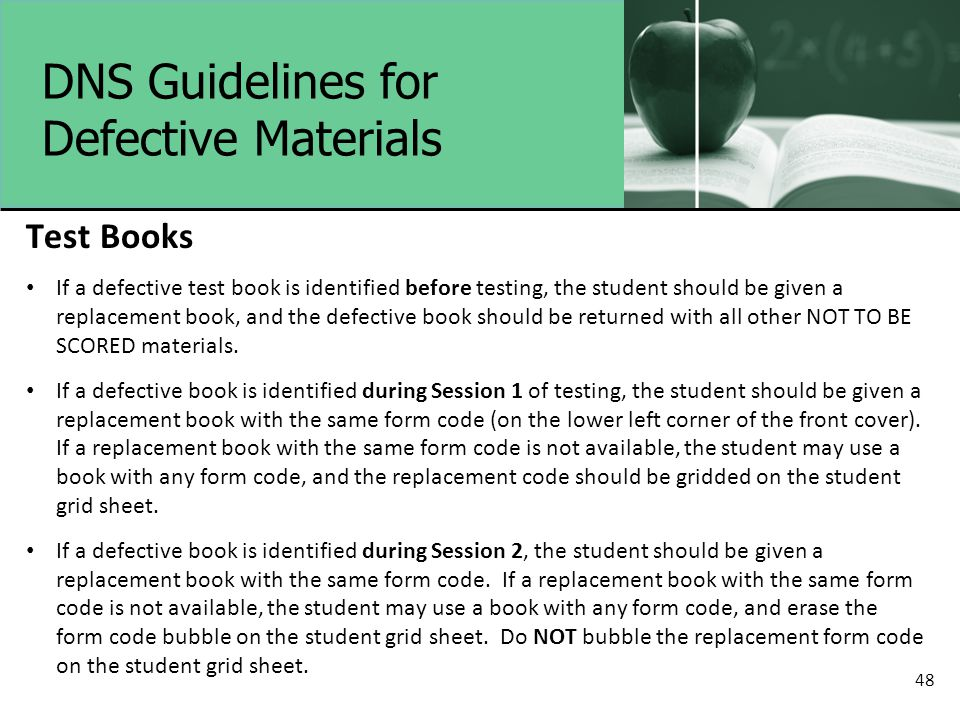 DNS Guidelines for Defective Materials Test Books If a defective test book is identified before testing, the student should be given a replacement book, and the defective book should be returned with all other NOT TO BE SCORED materials.