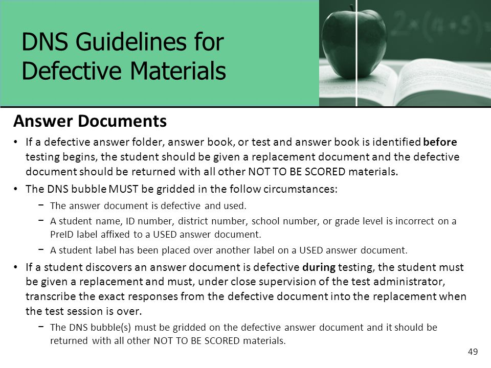 DNS Guidelines for Defective Materials Answer Documents If a defective answer folder, answer book, or test and answer book is identified before testing begins, the student should be given a replacement document and the defective document should be returned with all other NOT TO BE SCORED materials.