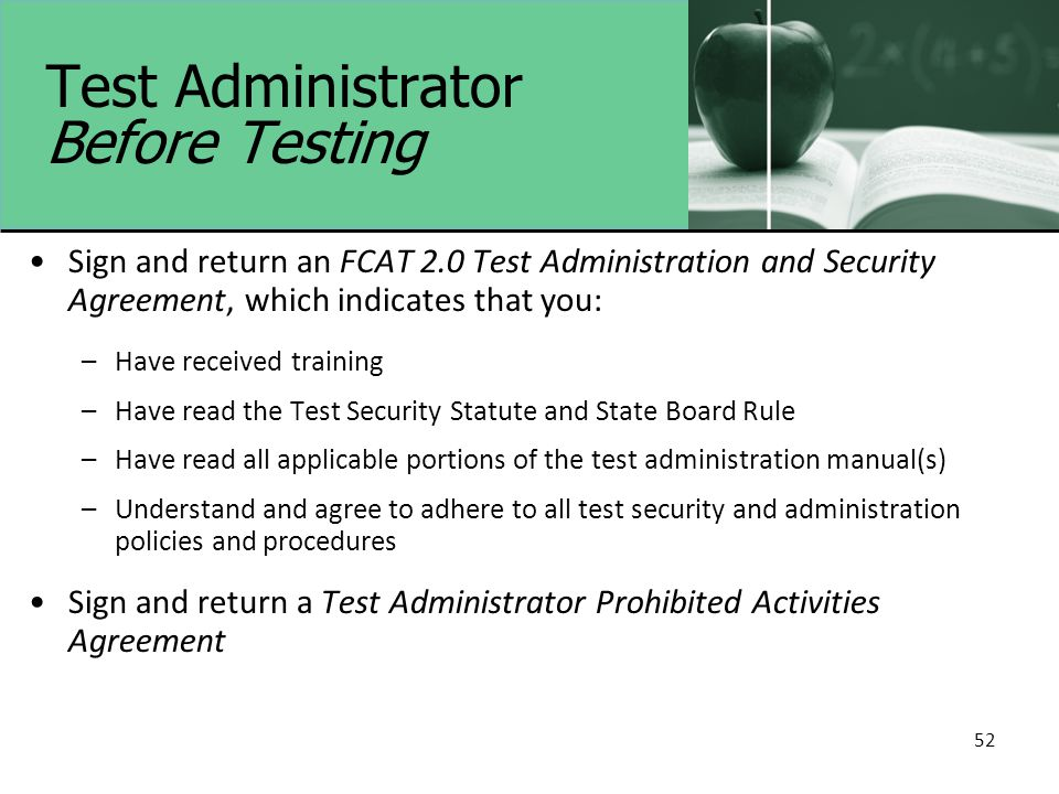 Test Administrator Before Testing Sign and return an FCAT 2.0 Test Administration and Security Agreement, which indicates that you: –Have received training –Have read the Test Security Statute and State Board Rule –Have read all applicable portions of the test administration manual(s) –Understand and agree to adhere to all test security and administration policies and procedures Sign and return a Test Administrator Prohibited Activities Agreement 52