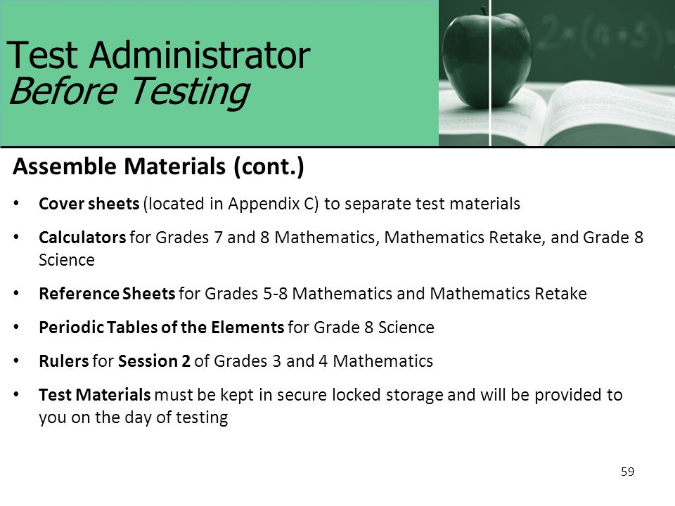 59 Test Administrator Before Testing Assemble Materials (cont.) Cover sheets (located in Appendix C) to separate test materials Calculators for Grades 7 and 8 Mathematics, Mathematics Retake, and Grade 8 Science Reference Sheets for Grades 5-8 Mathematics and Mathematics Retake Periodic Tables of the Elements for Grade 8 Science Rulers for Session 2 of Grades 3 and 4 Mathematics Test Materials must be kept in secure locked storage and will be provided to you on the day of testing