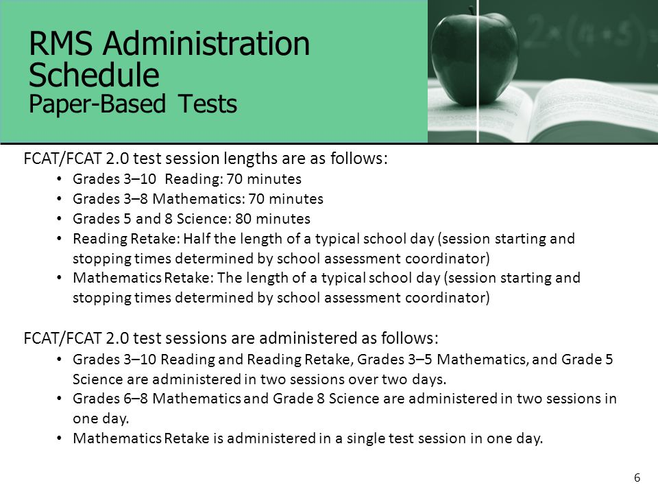 6 RMS Administration Schedule Paper-Based Tests FCAT/FCAT 2.0 test session lengths are as follows: Grades 3–10 Reading: 70 minutes Grades 3–8 Mathematics: 70 minutes Grades 5 and 8 Science: 80 minutes Reading Retake: Half the length of a typical school day (session starting and stopping times determined by school assessment coordinator) Mathematics Retake: The length of a typical school day (session starting and stopping times determined by school assessment coordinator) FCAT/FCAT 2.0 test sessions are administered as follows: Grades 3–10 Reading and Reading Retake, Grades 3–5 Mathematics, and Grade 5 Science are administered in two sessions over two days.