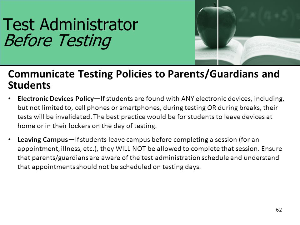 62 Test Administrator Before Testing Communicate Testing Policies to Parents/Guardians and Students Electronic Devices Policy—If students are found with ANY electronic devices, including, but not limited to, cell phones or smartphones, during testing OR during breaks, their tests will be invalidated.
