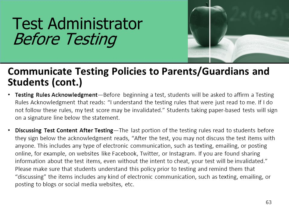 Test Administrator Before Testing Communicate Testing Policies to Parents/Guardians and Students (cont.) Testing Rules Acknowledgment—Before beginning a test, students will be asked to affirm a Testing Rules Acknowledgment that reads: I understand the testing rules that were just read to me.