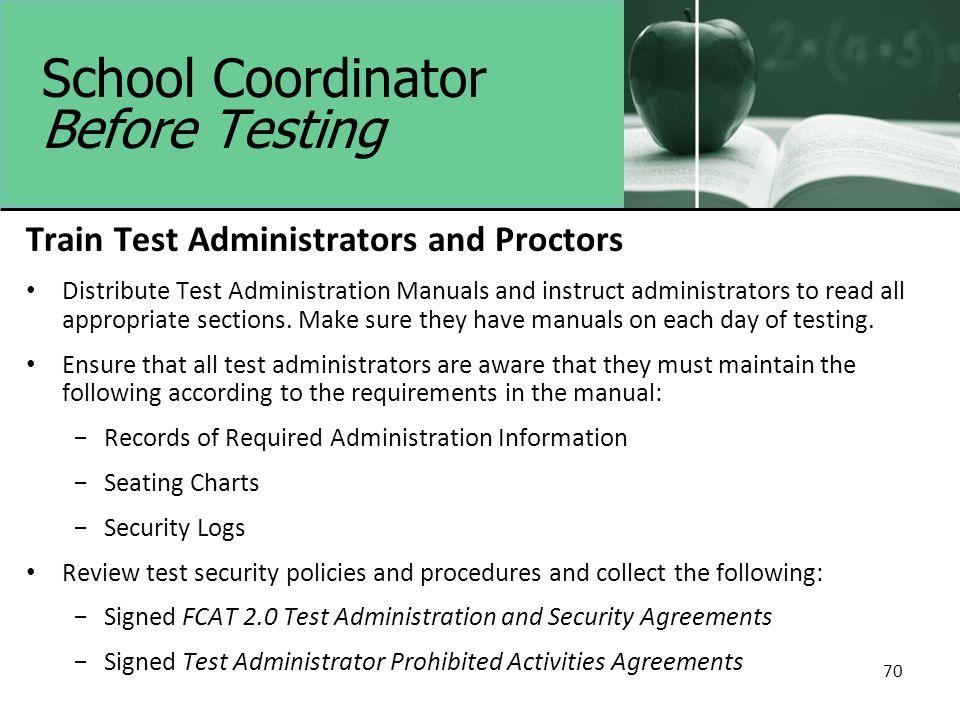 70 School Coordinator Before Testing Train Test Administrators and Proctors Distribute Test Administration Manuals and instruct administrators to read