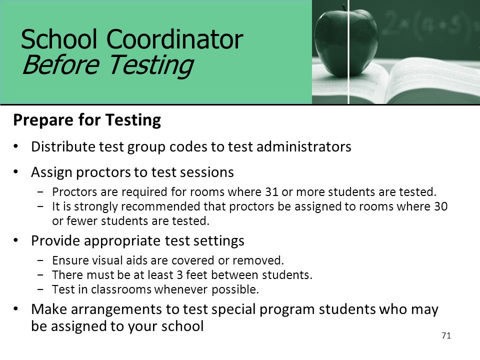 71 School Coordinator Before Testing Prepare for Testing Distribute test group codes to test administrators Assign proctors to test sessions −Proctors