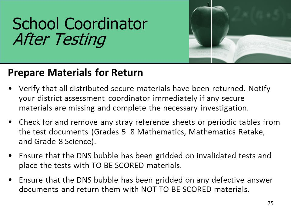 School Coordinator After Testing Prepare Materials for Return Verify that all distributed secure materials have been returned.