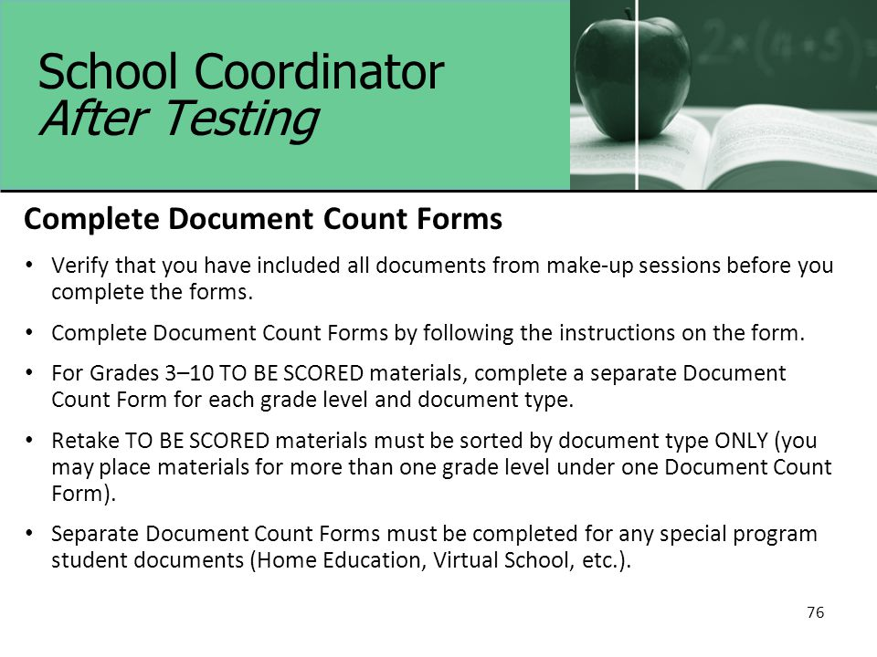 School Coordinator After Testing Complete Document Count Forms Verify that you have included all documents from make-up sessions before you complete the forms.