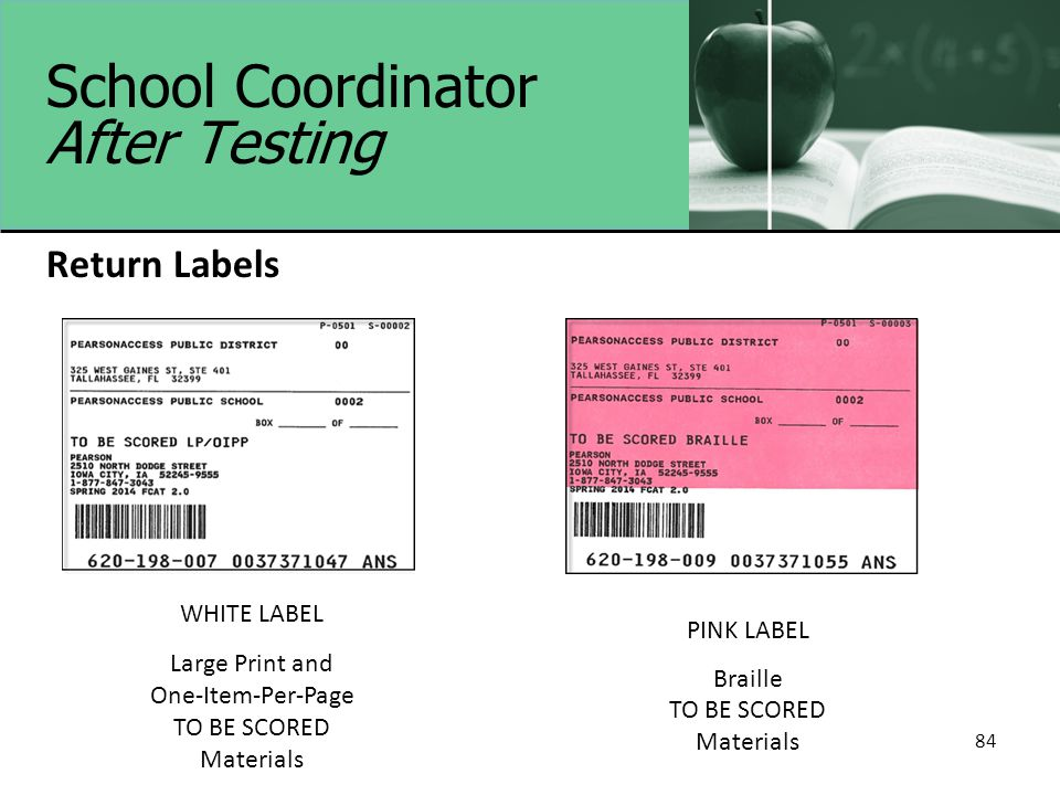 84 School Coordinator After Testing Return Labels WHITE LABEL Large Print and One-Item-Per-Page TO BE SCORED Materials PINK LABEL Braille TO BE SCORED Materials