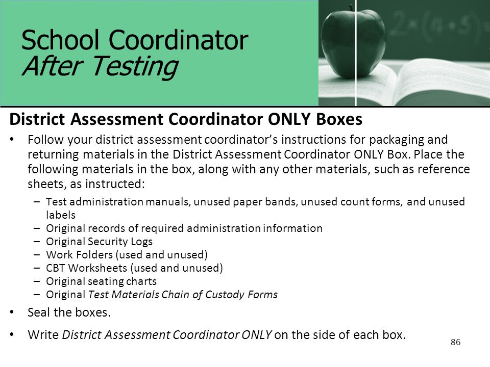86 School Coordinator After Testing District Assessment Coordinator ONLY Boxes Follow your district assessment coordinator's instructions for packagin