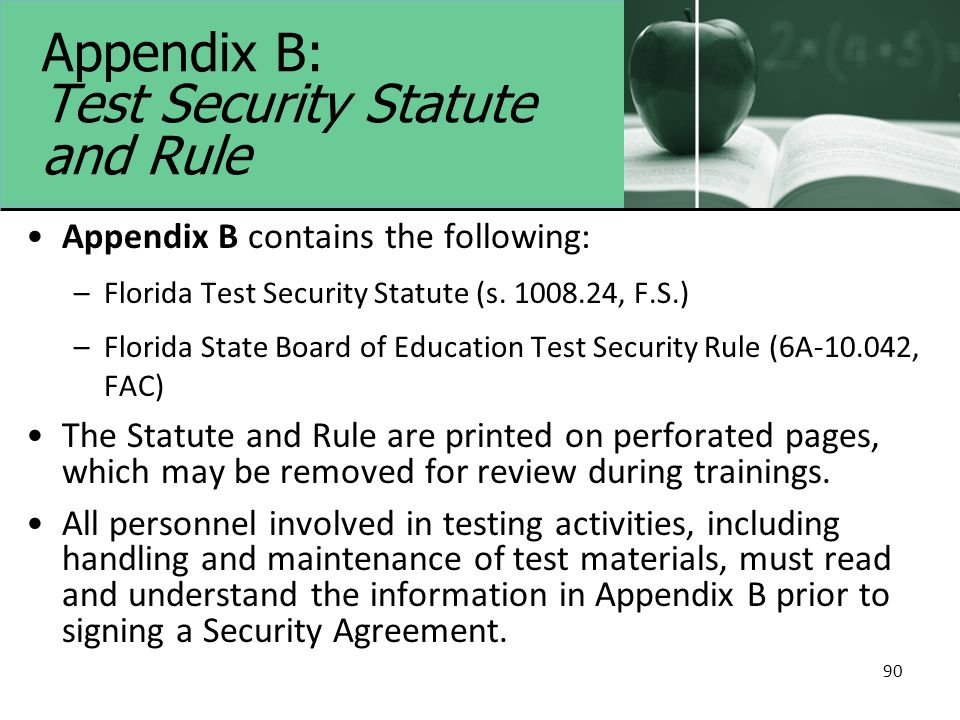 90 Appendix B: Test Security Statute and Rule Appendix B contains the following: –Florida Test Security Statute (s. 1008.24, F.S.) –Florida State Boar